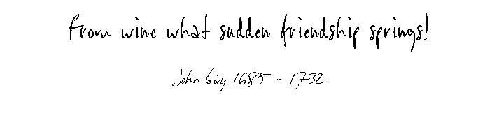 From wine what sudden friendship springs! - John Gay